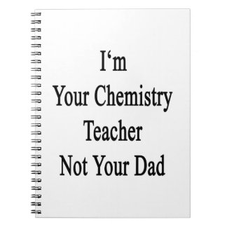 I m Your Chemistry Teacher Not Your Dad Note Book