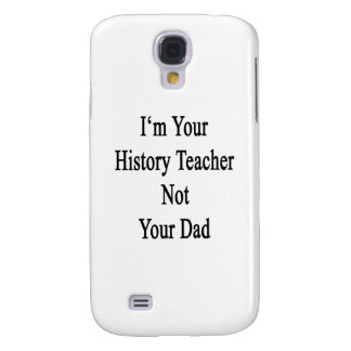I m Your History Teacher Not Your Dad Galaxy S4 Cases