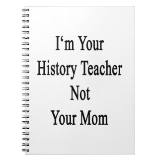 I m Your History Teacher Not Your Mom Note Book