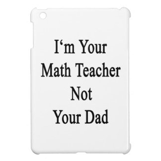 I m Your Math Teacher Not Your Dad iPad Mini Covers