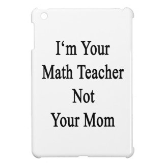 I m Your Math Teacher Not Your Mom iPad Mini Cases