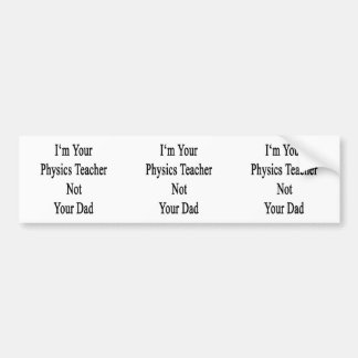 I m Your Physics Teacher Not Your Dad Bumper Sticker