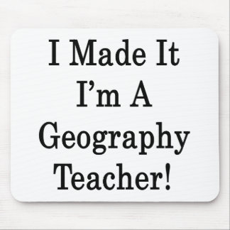I Made It I m A Geography Teacher Mousepads