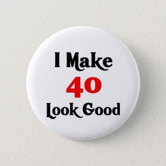I make 40 look good 6 cm round badge