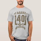 I Make 40 Look Good! T-Shirt