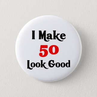I make 50 look good 6 cm round badge