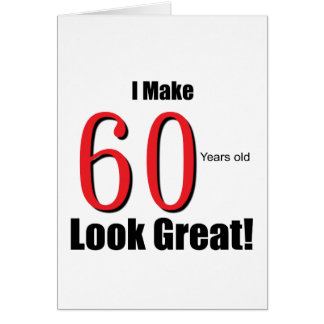 I Make 60 Years Old Look Great! Cards