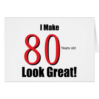 I Make 80 Years Old Look Great! Greeting Card