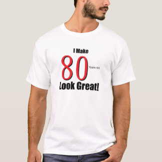 I Make 80 Years Old Look Great! T-Shirt