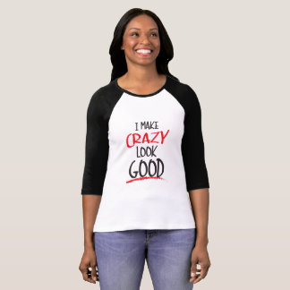 I make crazy look good raglan t-shirt