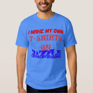 I MAKE MY OWN T SHIRTS ON ZAZZLE