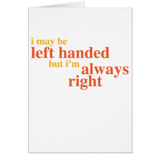 I may be left handed but I'm always right Card