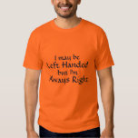 I may be, Left Handed, but I'm, Always Right T Shirt