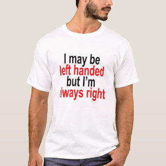 I may be left handed but Im always right T-Shirt.p T-Shirt