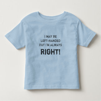 I may be left-handed but I'm always right! Toddler T-Shirt