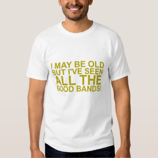 I MAY BE OLD, BUT I'VE SEEN ALL THE GOOD BANDS! SH SHIRT