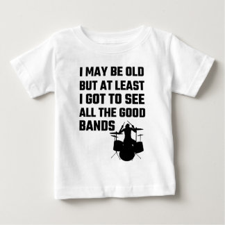 I May Be Old I Got To See All The Good Bands Tshirts