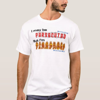 I may be persecuted, but I'm FIREPROOF. T-Shirt
