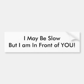 I May Be SlowBut I am In Front of YOU! Bumper Sticker