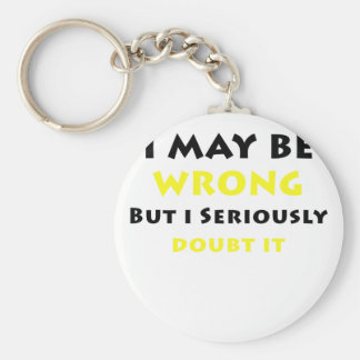 I May Be Wrong But I Seriously Doubt It Basic Round Button Key Ring