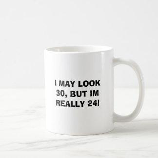 I MAY LOOK 30, BUT IM REALLY 24! MUGS