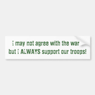 I may not agree with the war-but I ALWAYS suppo... Bumper Sticker