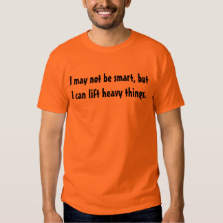 I may not be smart, but I can lift heavy things. Tshirt