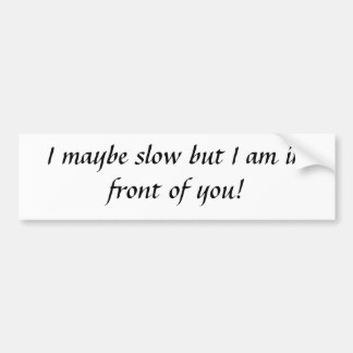 I maybe slow but I am in front of you! Bumper Sticker