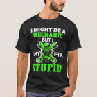 I Might Be A Mechanic But I Can't Fix Stupid T-Shirt