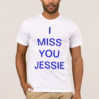 I miss you jessie..... T-Shirt