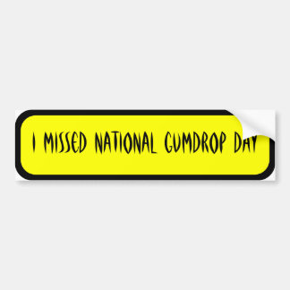 I missed national gumdrop day bumper stickers