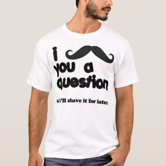 i moustache you a question t shirt
