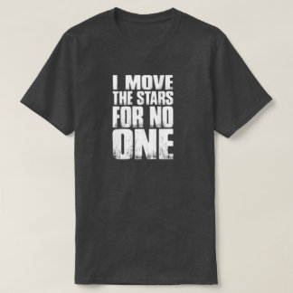 I MOVE THE STARS FOR NO ONE T-Shirt