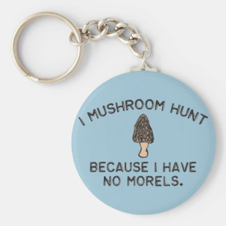 I Mushroom Hunt because I have no Morels Basic Round Button Key Ring