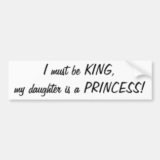 I must be King my daughter s a Princess sticker Bumper Sticker