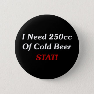 I Need 250cc Of Cold Beer STAT! 6 Cm Round Badge