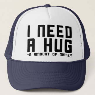 I Need A Hug -e Amount of Money Trucker Hat