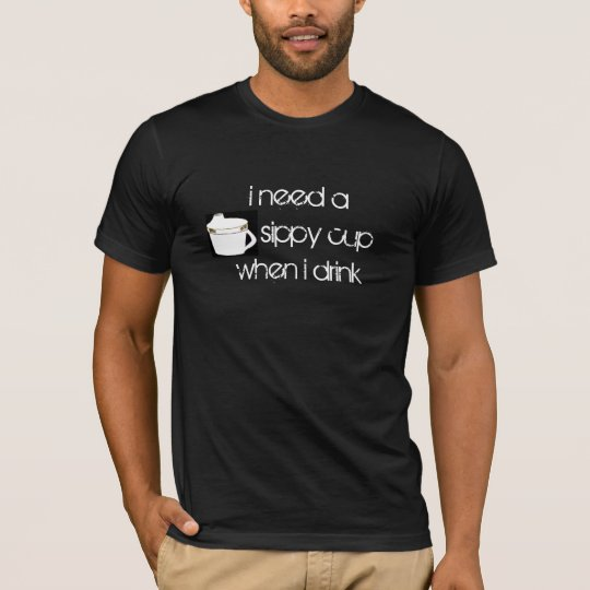 i need a sippy cupwhen i drink T-Shirt