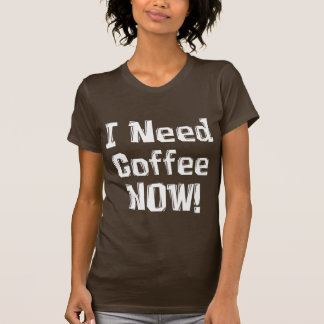 I Need Coffee NOW Gifts T Shirt