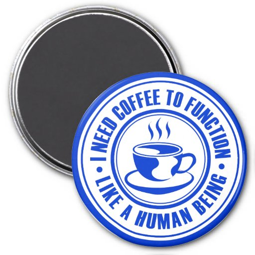 I Need Coffee to Function Like a Human Being Magnet