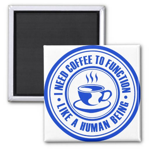 I Need Coffee to Function Like a Human Being Magnets