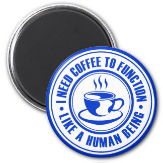 I Need Coffee to Function Like a Human Being Fridge Magnets