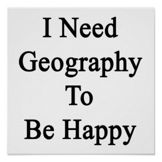 I Need Geography To Be Happy Print