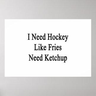 I Need Hockey Like Fries Need Ketchup Poster