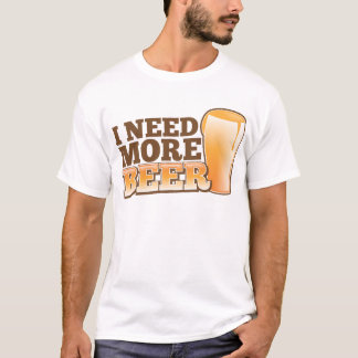 I NEED MORE BEER from The Beer Shop T-Shirt