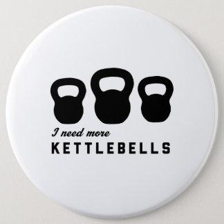 I Need More Kettlebells 6 Cm Round Badge