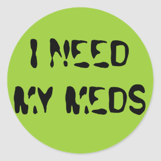 I NEED MY MEDS CLASSIC ROUND STICKER