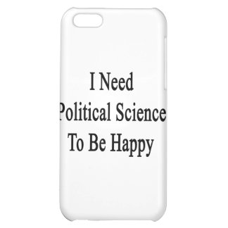 I Need Political Science To Be Happy iPhone 5C Case