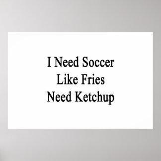 I Need Soccer Like Fries Need Ketchup Poster