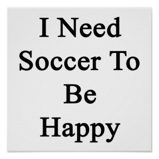 I Need Soccer To Be Happy Poster